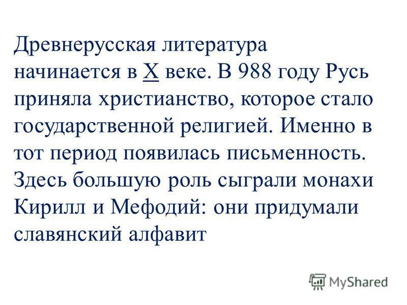 Древнерусская литература начинается в Х веке. В 988 году Русь приняла христианство, которое стало государственной религией. Именно в тот период появилась письменность. Здесь большую роль сыграли монахи Кирилл и Мефодий: они придумали славянский алфав