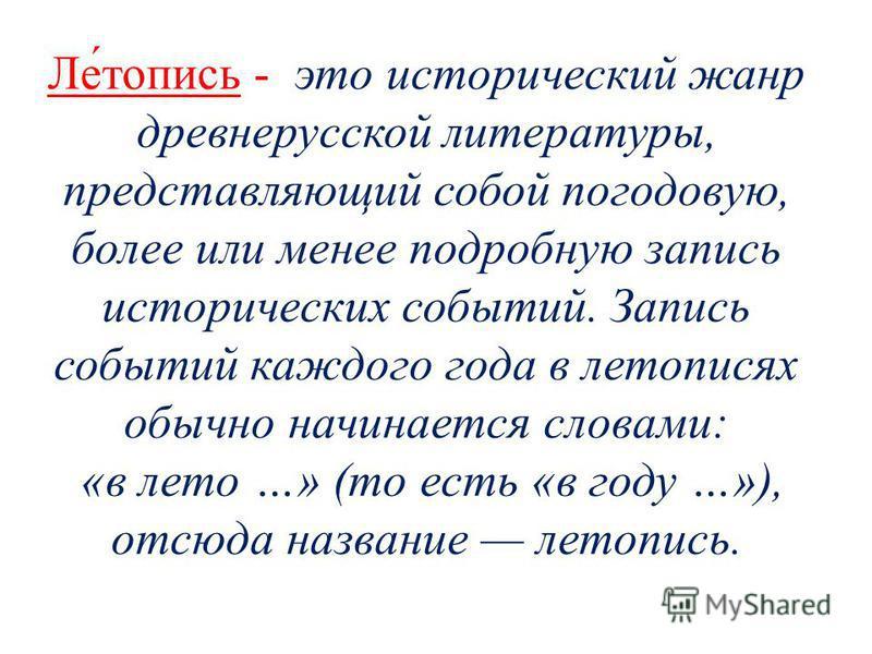 Ле́топись - это истарический жанр древнерусской литературы, представляющий собой по годовую, более или менее подробную запись истарических событий. Запись событий каждого года в летописях обычно начинается словами: «в лето …» (то есть «в году …»), от