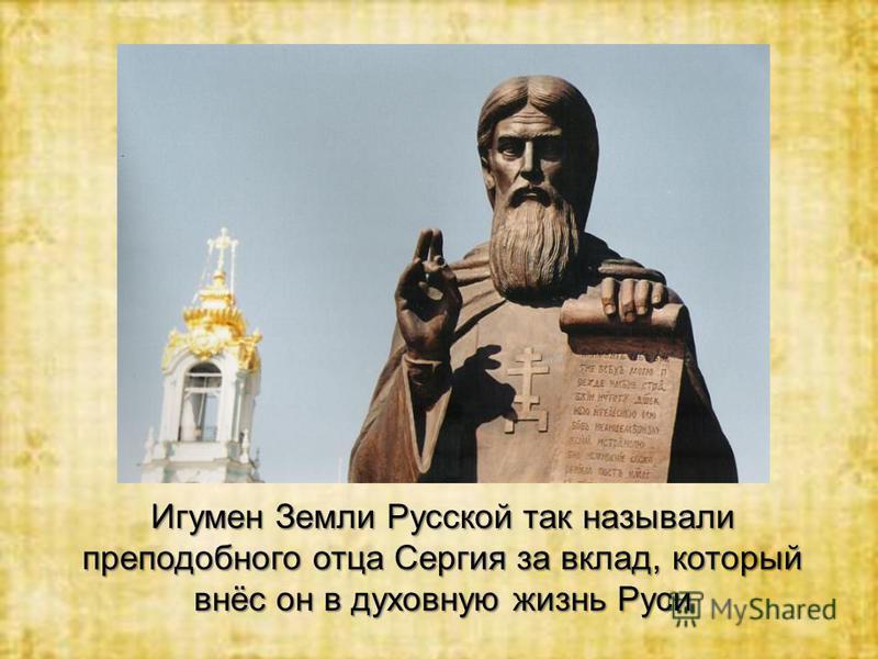 Игумен Земли Русской так называли преподобного отца Сергия за вклад, который внёс он в духовную жизнь Руси