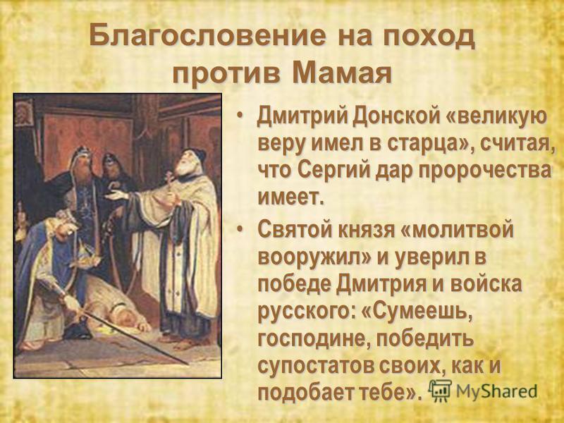 Благословение на поход против Мамая Дмитрий Донской «великую веру имел в старца», считая, что Сергий дар пророчества имеет. Дмитрий Донской «великую веру имел в старца», считая, что Сергий дар пророчества имеет. Святой князя «молитвой вооружил» и уве