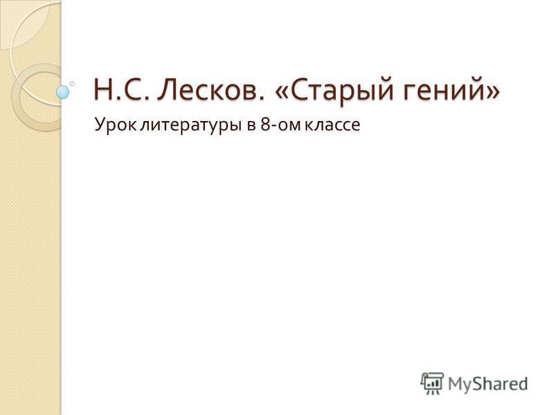 Н. С. Лесков. « Старый гений » Урок литературы в 8- ом классе