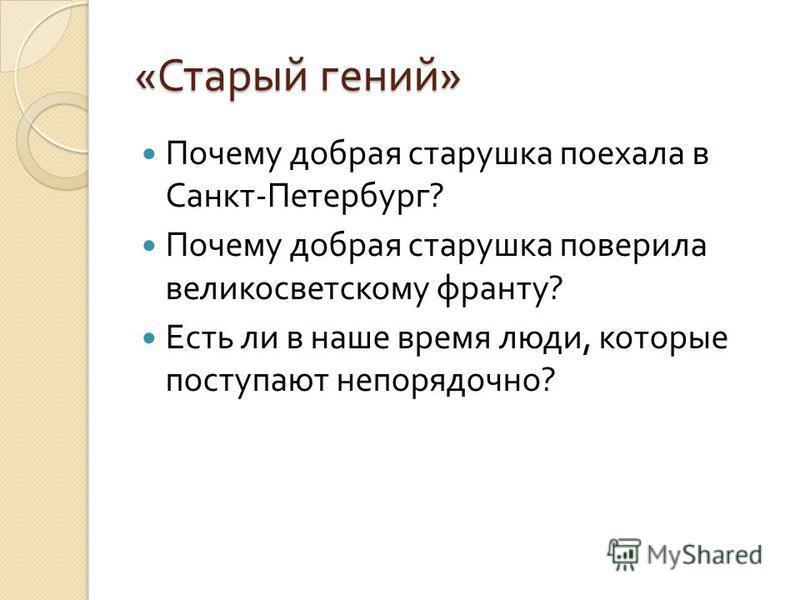 « Старый гений » Почему добрая старушка поехала в Санкт - Петербург ? Почему добрая старушка поверила великосветскому франту ? Есть ли в наше время люди, которые поступают непорядочно ?
