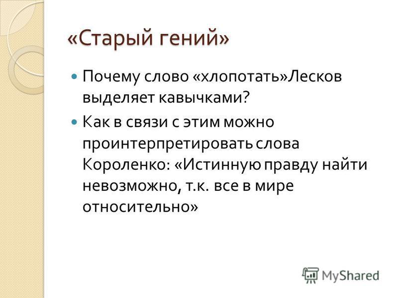 « Старый гений » Почему слово « хлопотать » Лесков выделяет кавычками ? Как в связи с этим можно проинтерпретировать слова Короленко : « Истинную правду найти невозможно, т. к. все в мире относительно »