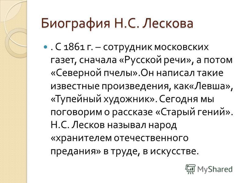 Биография Н. С. Лескова. С 1861 г. – сотрудник московских газет, сначала « Русской речи », а потом « Северной пчелы ». Он написал такие известные произведения, как « Левша », « Тупейный художник ». Сегодня мы поговорим о рассказе « Старый гений ». Н.