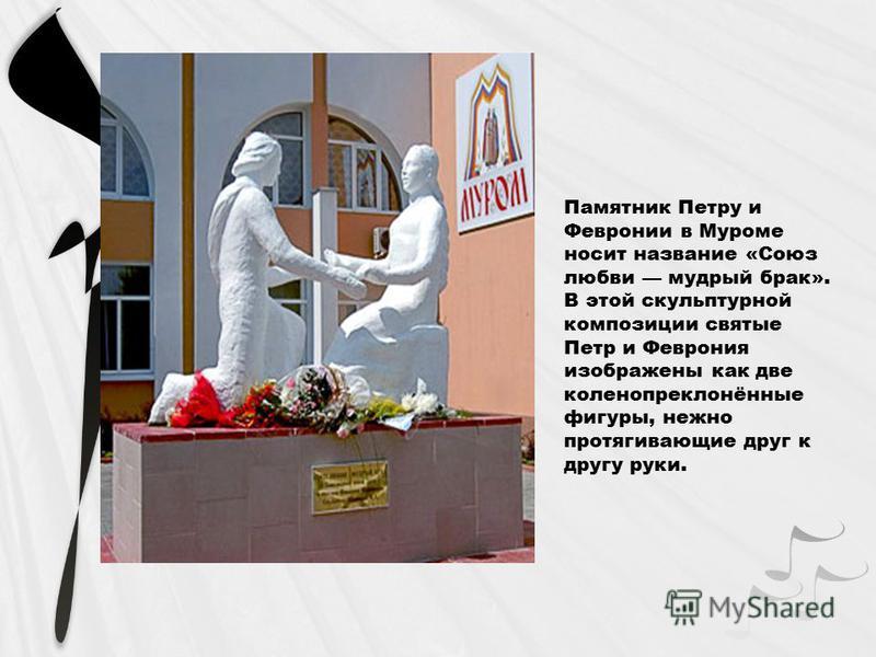 Памятник Петру и Февронии в Муроме носит название «Союз любви мудрый брак». В этой скульптурной композиции святые Петр и Феврония изображены как две коленопреклонённые фигуры, нежно протягивающие друг к другу руки.