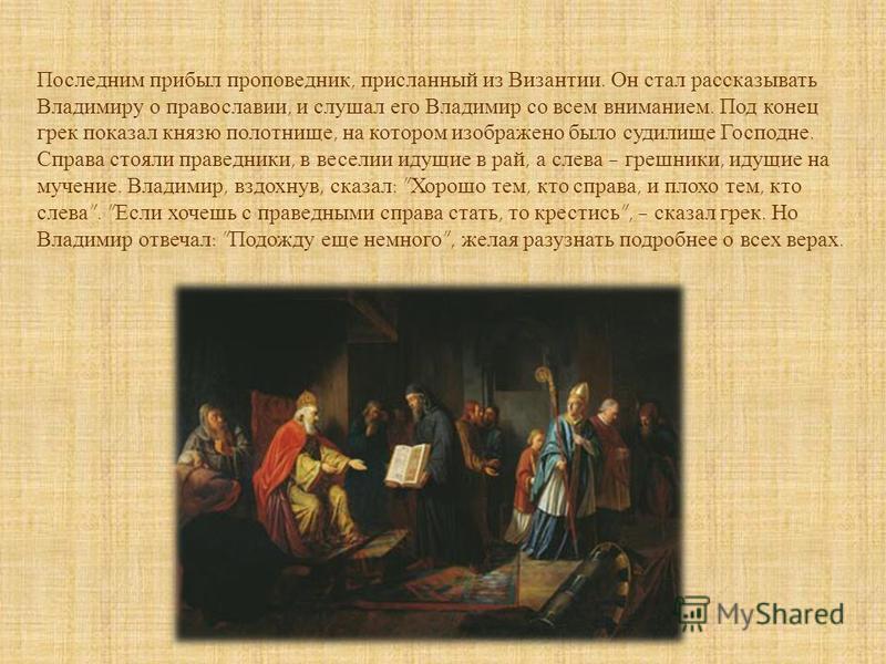 Последним прибыл проповедник, присланный из Византии. Он стал рассказывать Владимиру о православии, и слушал его Владимир со всем вниманием. Под конец грек показал князю полотнище, на котором изображено было судилище Господне. Справа стояли праведник