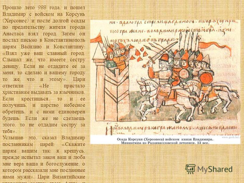 Прошло лето 988 года, и пошел Владимир с войском на Корсунь (Херсонес) и после долгой осады по предательству жителя города Анастаса взял город. Затем он послал письмо в Константинополь царям Василию и Константину: «Взял уже ваш славный город. Слышал