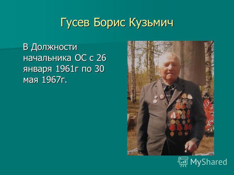 Гусев Борис Кузьмич В Должности начальника ОС с 26 января 1961 г по 30 мая 1967 г. В Должности начальника ОС с 26 января 1961 г по 30 мая 1967 г.