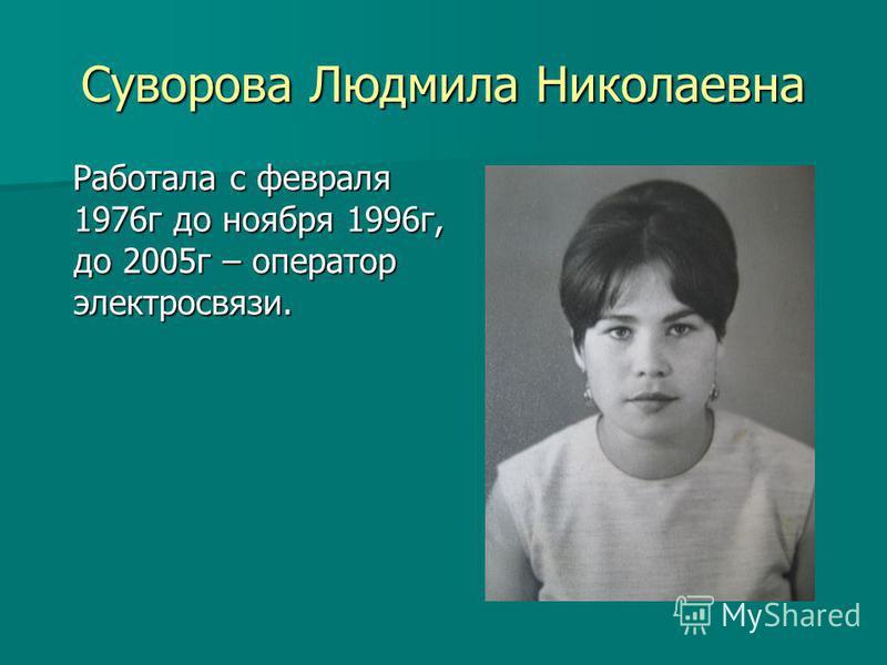 Суворова Людмила Николаевна Работала с февраля 1976 г до ноября 1996 г, до 2005 г – оператор электросвязи. Работала с февраля 1976 г до ноября 1996 г, до 2005 г – оператор электросвязи.