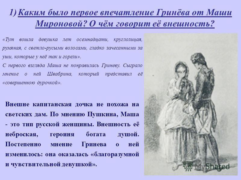 1)Каким было первое впечатление Гринёва от Маши Мироновой? О чём говорит её внешность? «Тут вошла девушка лет восемнадцати, круглолицая, румяная, с светло-русыми волосами, гладко зачесанными за уши, которые у неё так и горели». С первого взгляда Маша