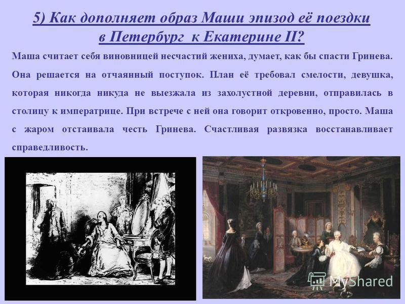5) Как дополняет образ Маши эпизод её поездки в Петербург к Екатерине II? Маша считает себя виновницей несчастий жениха, думает, как бы спасти Гринева. Она решается на отчаянный поступок. План её требовал смелости, девушка, которая никогда никуда не