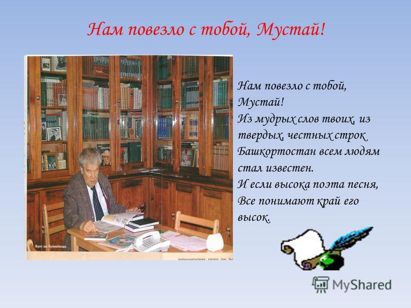 Нам повезло с тобой, Мустай! Из мудрых слов твоих, из твердых, честных строк Башкортостан всем людям стал известен. И если высока поэта песня, Все понимают край его высок.