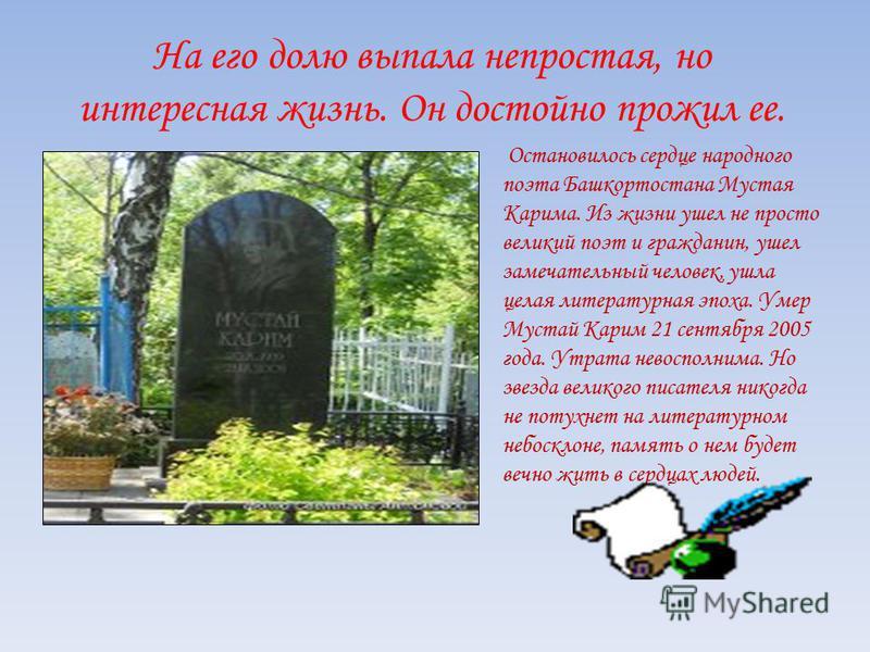На его долю выпала непростая, но интересная жизнь. Он достойно прожил ее. Остановилось сердце народного поэта Башкортостана Мустая Карима. Из жизни ушел не просто великий поэт и гражданин, ушел замечательный человек, ушла целая литературная эпоха. Ум