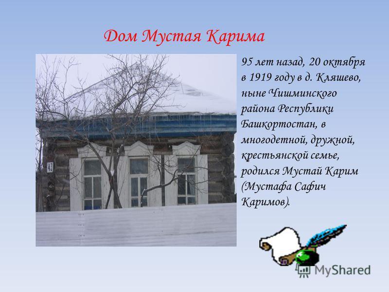 Дом Мустая Карима 95 лет назад, 20 октября в 1919 году в д. Кляшево, ныне Чишминского района Республики Башкортостан, в многодетной, дружной, крестьянской семье, родился Мустай Карим (Мустафа Сафич Каримов).