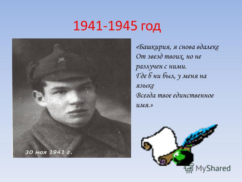 1941-1945 год «Башкирия, я снова вдалеке От звезд твоих, но не разлучен с ними. Где б ни был, у меня на языке Всегда твое единственное имя.»
