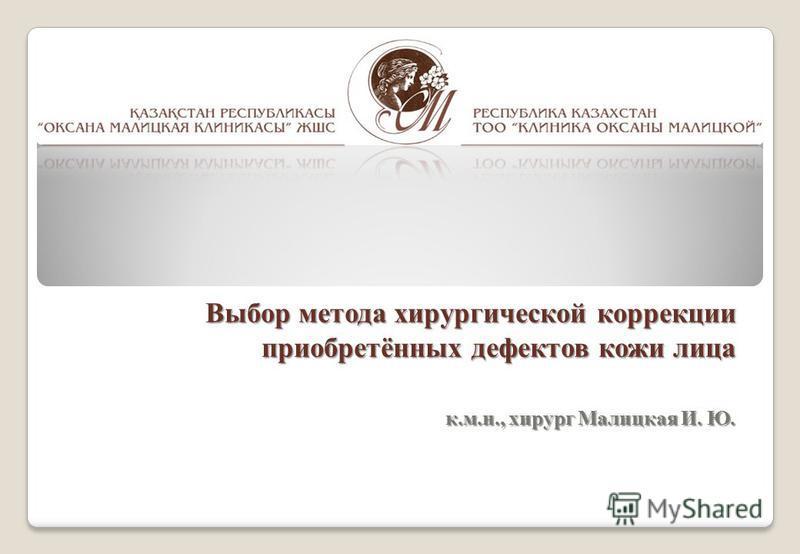 Выбор метода хирургической коррекции приобретённых дефектов кожи лица к.м.н., хирург Малицкая И. Ю.