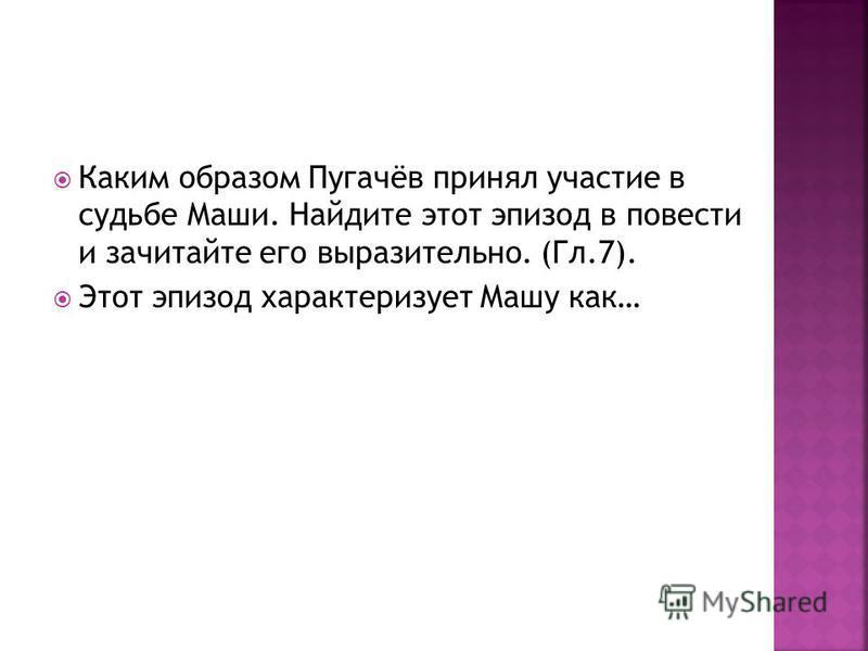 Каким образом Пугачёв принял участие в судьбе Маши. Найдите этот эпизод в повести и зачитайте его выразительно. (Гл.7). Этот эпизод характеризует Машу как…