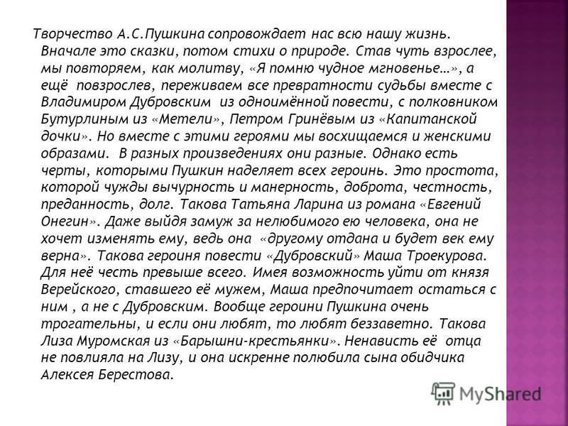Творчество А.С.Пушкина сопровождает нас всю нашу жизнь. Вначале это сказки, потом стихи о природе. Став чуть взрослее, мы повторяем, как молитву, «Я помню чудное мгновенье…», а ещё повзрослев, переживаем все превратности судьбы вместе с Владимиром Ду