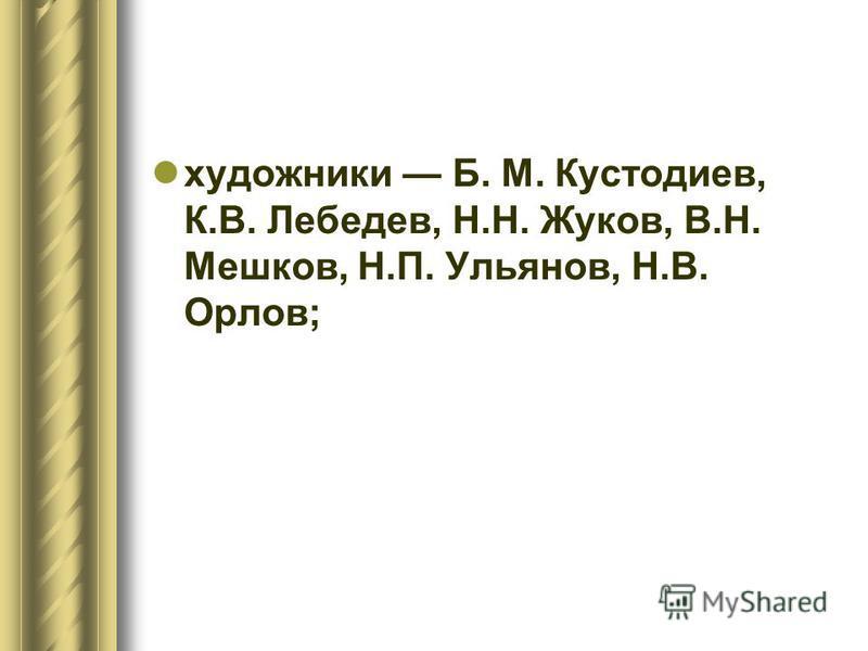 художники Б. М. Кустодиев, К.В. Лебедев, Н.Н. Жуков, В.Н. Мешков, Н.П. Ульянов, Н.В. Орлов;