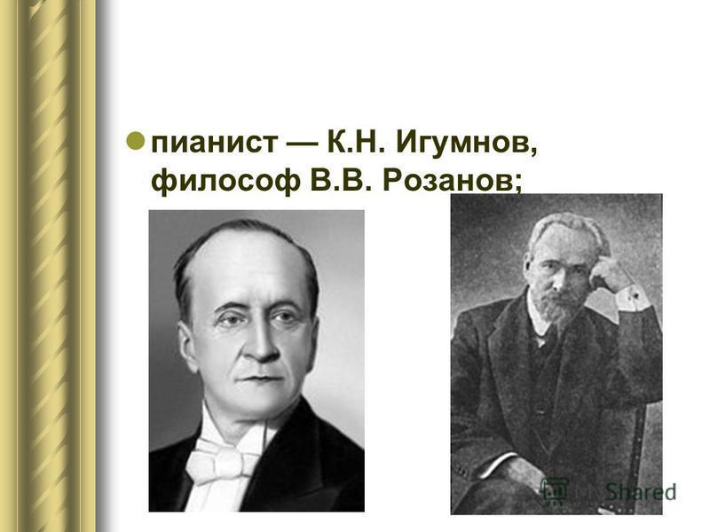 пианист К.Н. Игумнов, философ В.В. Розанов;
