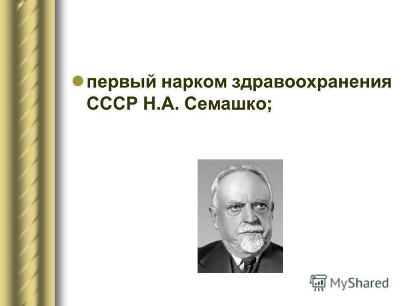 первый нарком здравоохранения СССР Н.А. Семашко;
