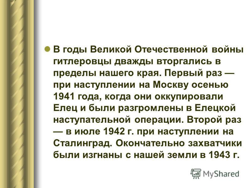 В годы Великой Отечественной войны гитлеровцы дважды вторгались в пределы нашего края. Первый раз при наступлении на Москву осенью 1941 года, когда они оккупировали Елец и были разгромлены в Елецкой наступательной операции. Второй раз в июле 1942 г.