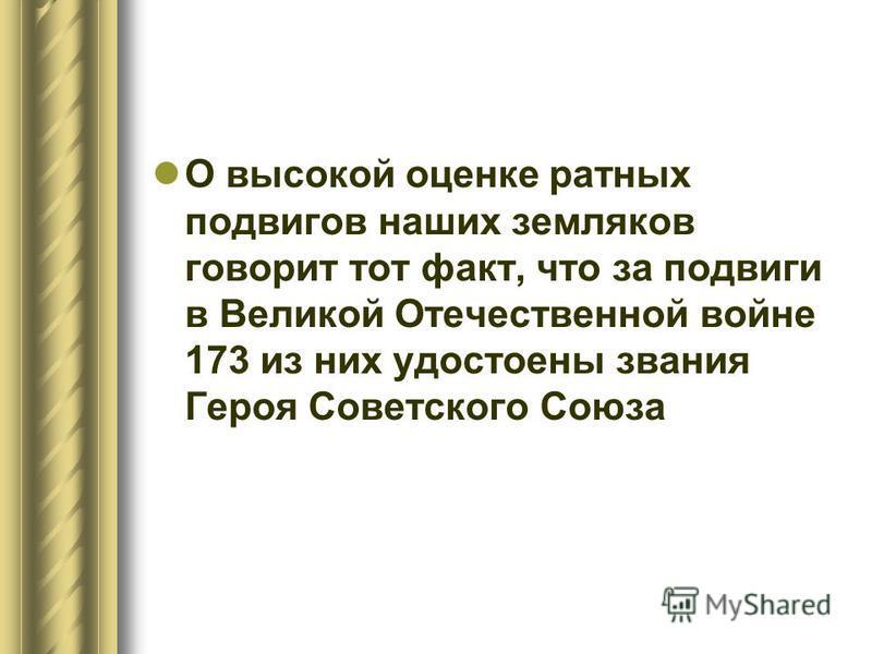 О высокой оценке ратных подвигов наших земляков говорит тот факт, что за подвиги в Великой Отечественной войне 173 из них удостоены звания Героя Советского Союза