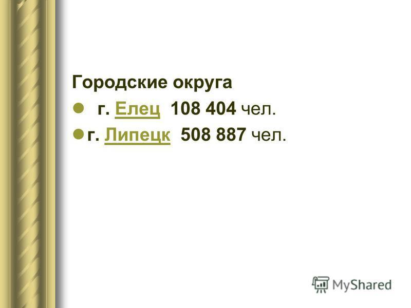 Городские округа г. Елец 108 404 чел.Елец г. Липецк 508 887 чел.Липецк