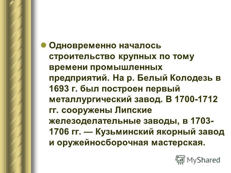 Одновременно началось строительство крупных по тому времени промышленных предприятий. На р. Белый Колодезь в 1693 г. был построен первый металлургический завод. В 1700-1712 гг. сооружены Липские железоделательные заводы, в 1703- 1706 гг. Кузьминский