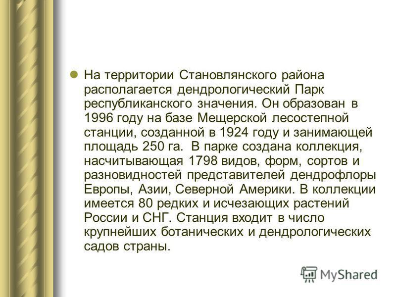 На территории Становлянского района располагается дендрологический Парк республиканского значения. Он образован в 1996 году на базе Мещерской лесостепной станции, созданной в 1924 году и занимающей площадь 250 га. В парке создана коллекция, насчитыва