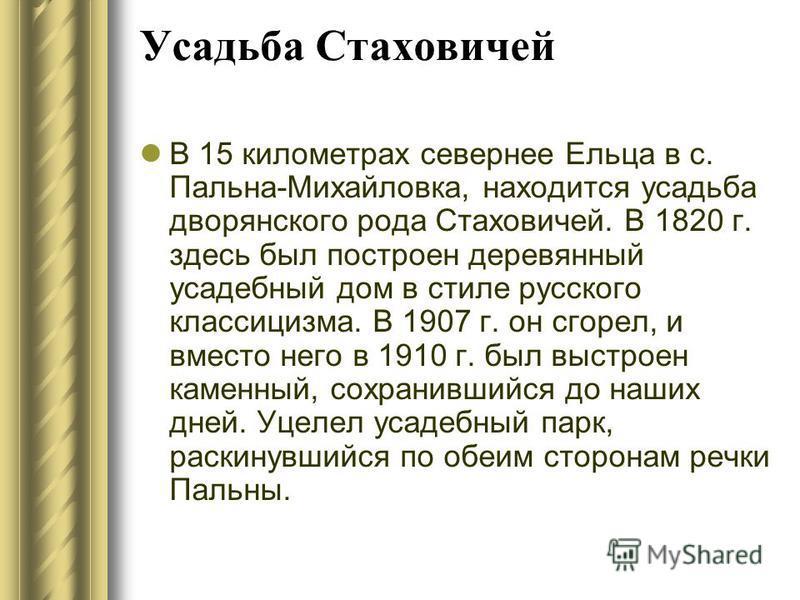 Усадьба Стаховичей В 15 километрах севернее Ельца в с. Пальна-Михайловка, находится усадьба дворянского рода Стаховичей. В 1820 г. здесь был построен деревянный усадебный дом в стиле русского классицизма. В 1907 г. он сгорел, и вместо него в 1910 г.