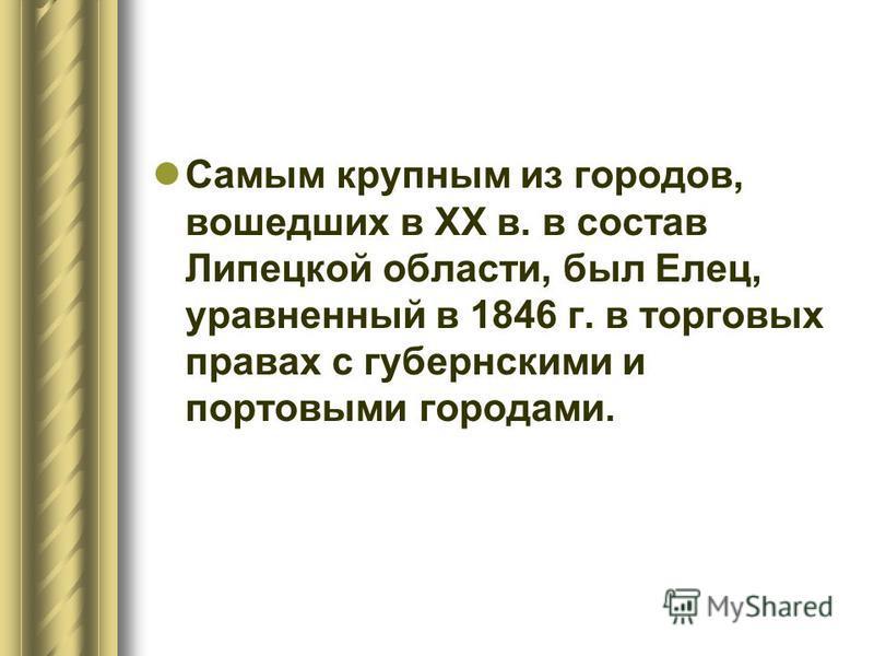 Самым крупным из городов, вошедших в XX в. в состав Липецкой области, был Елец, уравненный в 1846 г. в торговых правах с губернскими и портовыми городами.