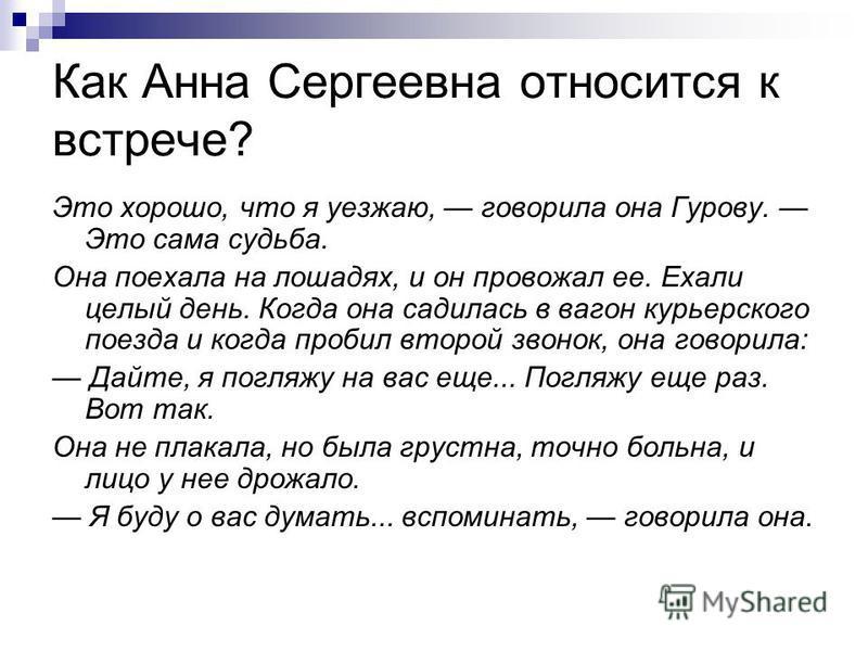Как Анна Сергеевна относится к встрече? Это хорошо, что я уезжаю, говорила она Гурову. Это сама судьба. Она поехала на лошадях, и он провожал ее. Ехали целый день. Когда она садилась в вагон курьерского поезда и когда пробил второй звонок, она говори