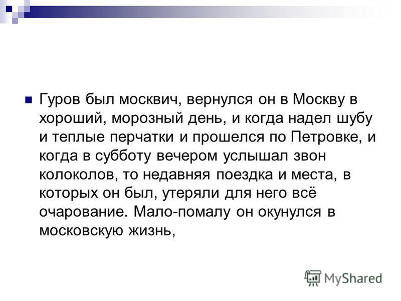 Гуров был москвич, вернулся он в Москву в хороший, морозный день, и когда надел шубу и теплые перчатки и прошелся по Петровке, и когда в субботу вечером услышал звон колоколов, то недавняя поездка и места, в которых он был, утеряли для него всё очаро