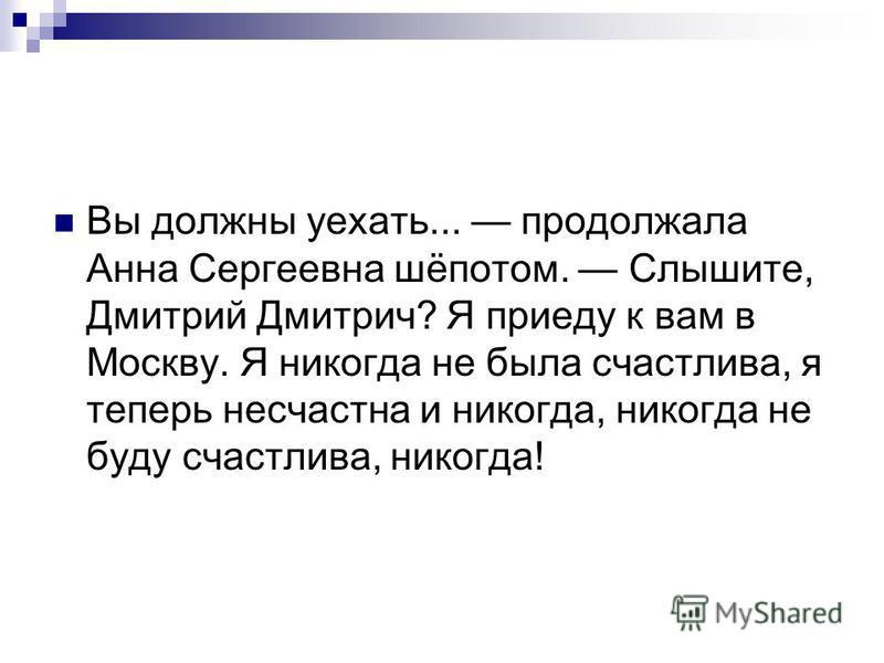 Вы должны уехать... продолжала Анна Сергеевна шёпотом. Слышите, Дмитрий Дмитрич? Я приеду к вам в Москву. Я никогда не была счастлива, я теперь несчастна и никогда, никогда не буду счастлива, никогда!