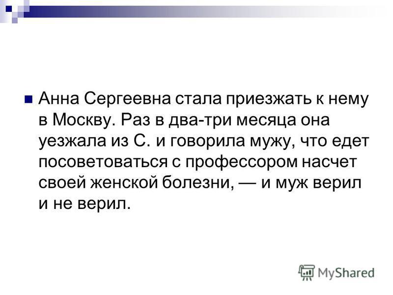 Анна Сергеевна стала приезжать к нему в Москву. Раз в два-три месяца она уезжала из С. и говорила мужу, что едет посоветоваться с профессором насчет своей женской болезни, и муж верил и не верил.