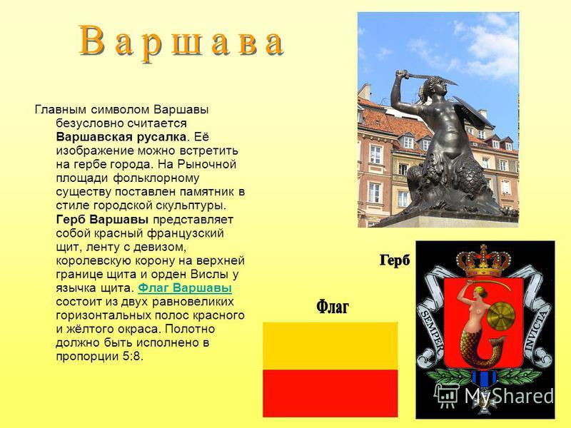 Главным символом Варшавы безусловно считается Варшавская русалка. Её изображение можно встретить на гербе города. На Рыночной площади фольклорному существу поставлен памятник в стиле городской скульптуры. Герб Варшавы представляет собой красный франц