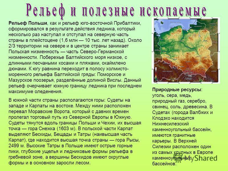 Рельеф Польши, как и рельеф юго-восточной Прибалтики, сформировался в результате действия ледника, который несколько раз наступал и отступал на северную часть страны в плейстоцене (1,6 млн 10 тыс. лет назад). Около 2/3 территории на севере и в центре