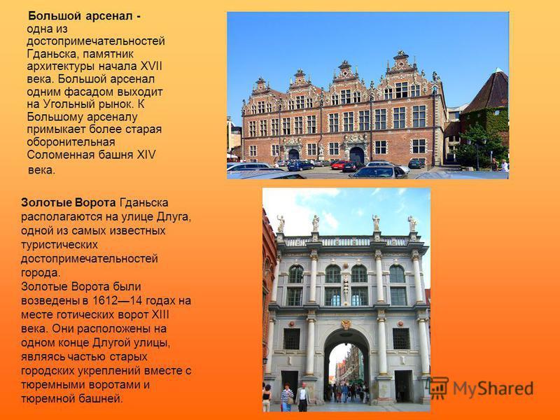 Большой арсенал - одна из достопримечательностей Гданьска, памятник архитектуры начала XVII века. Большой арсенал одним фасадом выходит на Угольный рынок. К Большому арсеналу примыкает более старая оборонительная Соломенная башня XIV века. Золотые Во