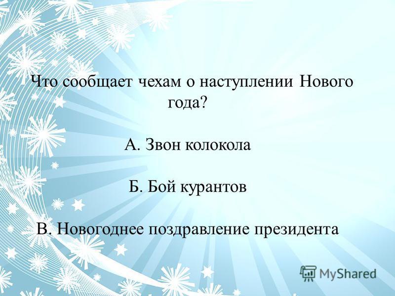 Что сообщает чехам о наступлении Нового года? А. Звон колокола Б. Бой курантов В. Новогоднее поздравление президента