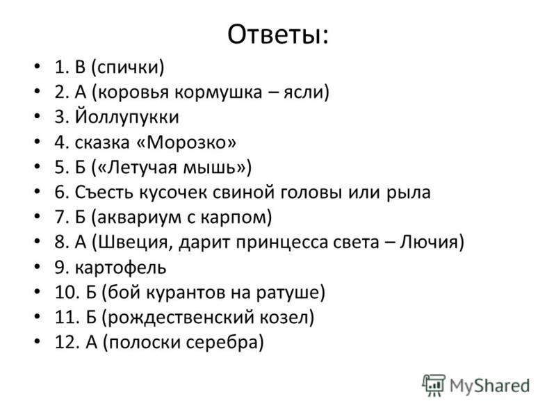 Ответы: 1. В (спички) 2. А (коровья кормушка – ясли) 3. Йоллупукки 4. сказка «Морозко» 5. Б («Летучая мышь») 6. Съесть кусочек свиной головы или рыла 7. Б (аквариум с карпом) 8. А (Швеция, дарит принцесса света – Лючия) 9. картофель 10. Б (бой курант