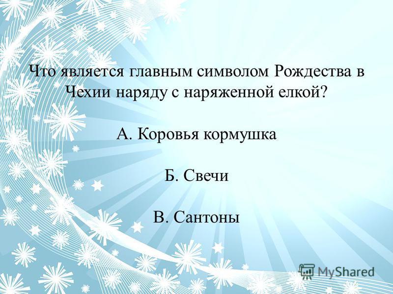 Что является главным символом Рождества в Чехии наряду с наряженной елкой? А. Коровья кормушка Б. Свечи В. Сантоны