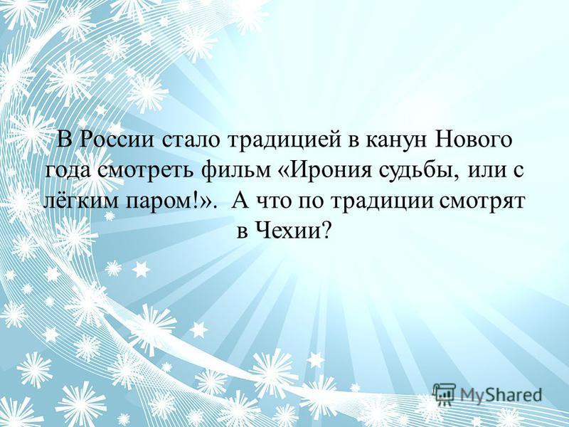 В России стало традицией в канун Нового года смотреть фильм «Ирония судьбы, или с лёгким паром!». А что по традиции смотрят в Чехии?
