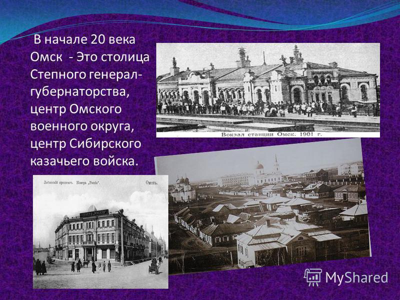 В начале 20 века Омск - Это столица Степного генерал- губернаторства, центр Омского военного округа, центр Сибирского казачьего войска.
