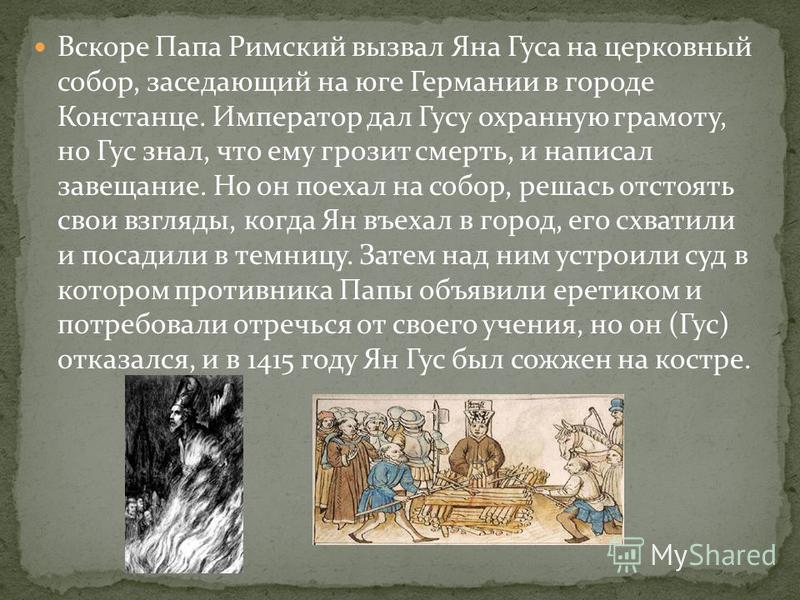 Но вскоре Гус перешёл от критики к требованию реформы-переустройства церкви. Вскоре архиепископ Пражский запретил Яну выступать с проповедями, а затем отлучил от церкви. Но реформатор не испугался. Покинув Прагу, он два года жил на юге Чехии, где про