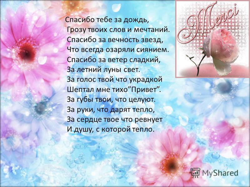 Спасибо тебе за дождь, Грозу твоих слов и мечтаний. Спасибо за вечность звезд, Что всегда озаряли сиянием. Спасибо за ветер сладкий, За летний луны свет. За голос твой что украдкой Шептал мне тихо Привет. За губы твои, что целуют. За руки, что дарят