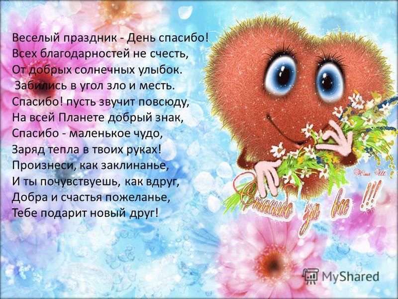 Веселый праздник - День спасибо! Всех благодарностей не счесть, От добрых солнечных улыбок. Забились в угол зло и месть. Спасибо! пусть звучит повсюду, На всей Планете добрый знак, Спасибо - маленькое чудо, Заряд тепла в твоих руках! Произнеси, как з