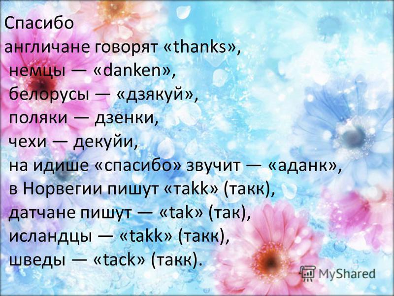 Спасибо англичане говорят «thanks», немцы «danken», белорусы «дзякуй», поляки дзенки, чехи декуйи, на идише «спасибо» звучит «аданк», в Норвегии пишут «тakk» (так), датчане пишут «tak» (так), исландцы «takk» (так), шведы «tack» (так).