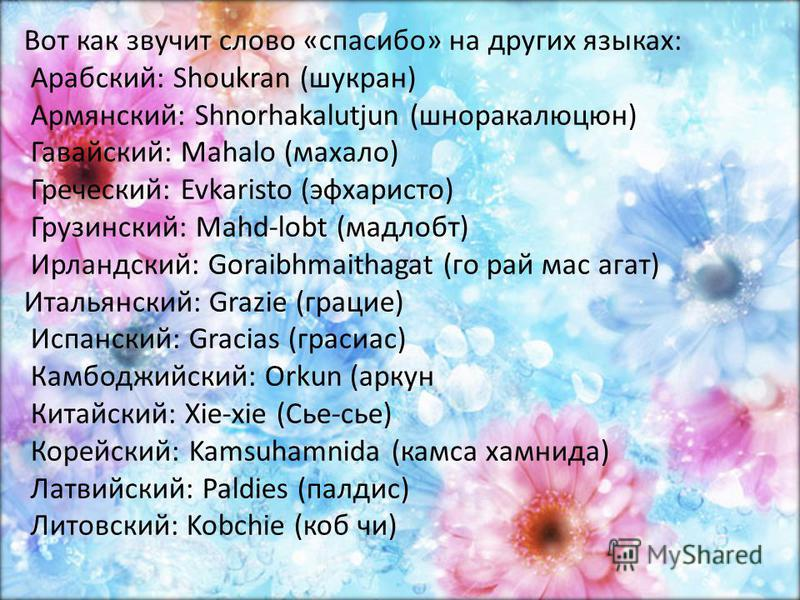Вот как звучит слово «спасибо» на других языках: Арабский: Shoukran (шукран) Армянский: Shnorhakalutjun (шноракалюцюн) Гавайский: Mahalo (махало) Греческий: Evkaristo (эфхаристо) Грузинский: Mahd-lobt (мадлобт) Ирландский: Goraibhmaithagat (го рай ма