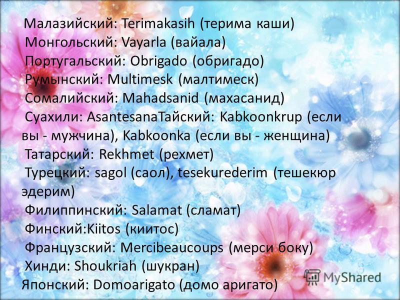 Малазийский: Terimakasih (терима каши) Монгольский: Vayarla (вайала) Португальский: Obrigado (обригадо) Румынский: Multimesk (малтимеск) Сомалийский: Mahadsanid (махасанид) Суахили: Asantesana Тайский: Kabkoonkrup (если вы - мужчина), Kabkoonka (если